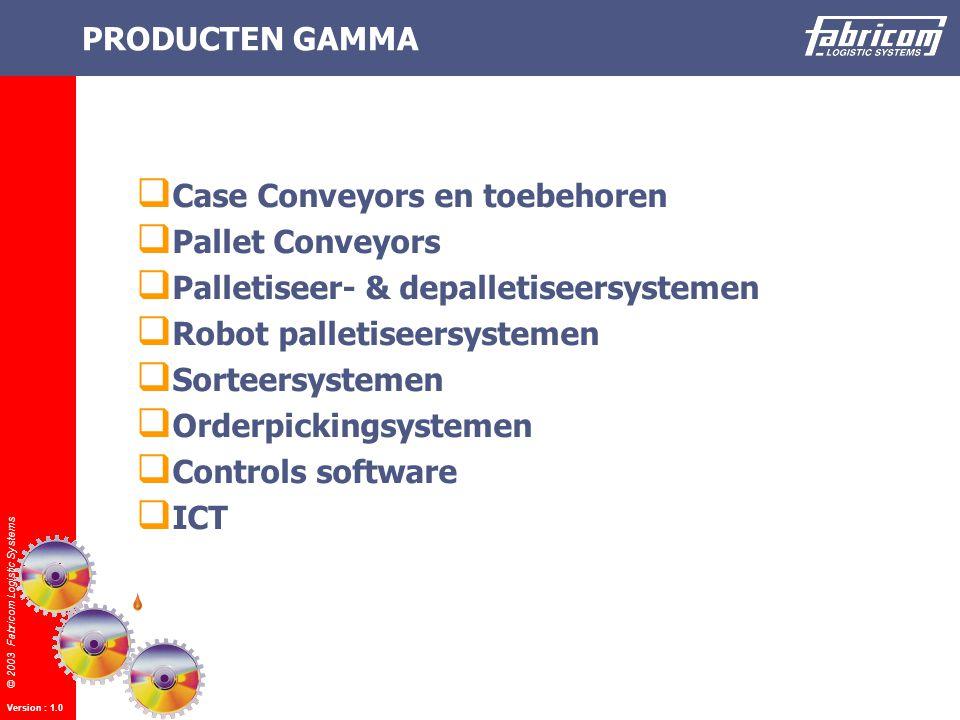 © 2003 Fabricom Logistic Systems Version : 1.0 PRODUCTEN GAMMA  Case Conveyors en toebehoren  Pallet Conveyors  Palletiseer- & depalletiseersystemen  Robot palletiseersystemen  Sorteersystemen  Orderpickingsystemen  Controls software  ICT