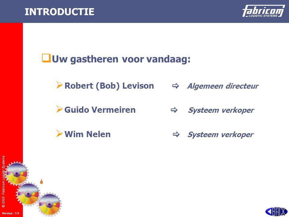 © 2003 Fabricom Logistic Systems Version : 1.0 INTRODUCTIE UU w gastheren voor vandaag: RR obert (Bob) Levison  Algemeen directeur GG uido Vermeiren  Systeem verkoper WW im Nelen  Systeem verkoper