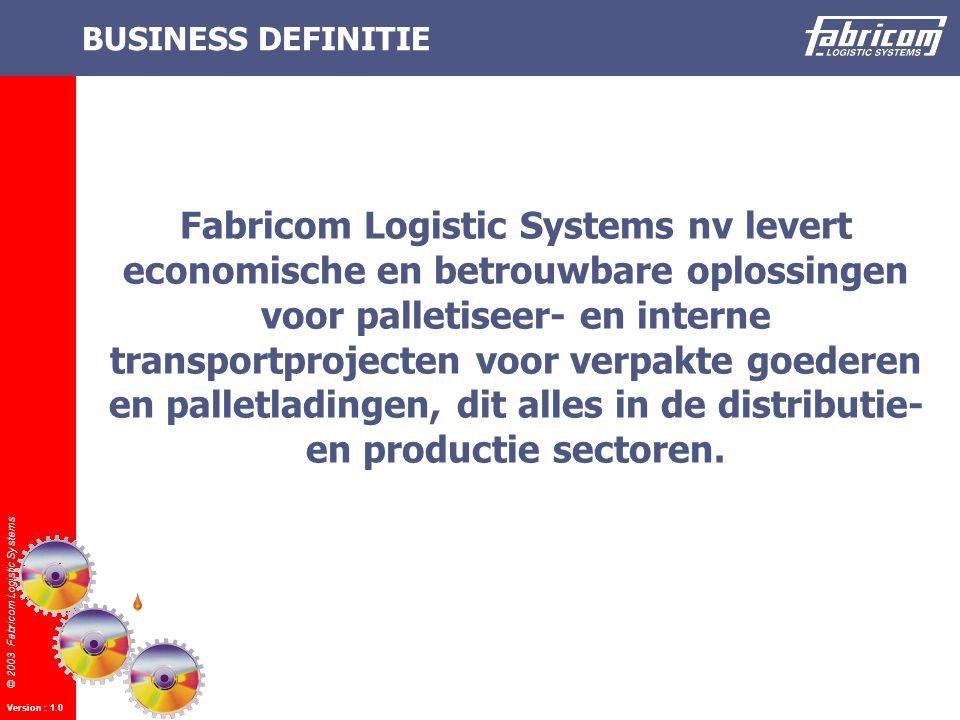 © 2003 Fabricom Logistic Systems Version : 1.0 BUSINESS DEFINITIE Fabricom Logistic Systems nv levert economische en betrouwbare oplossingen voor palletiseer- en interne transportprojecten voor verpakte goederen en palletladingen, dit alles in de distributie- en productie sectoren.