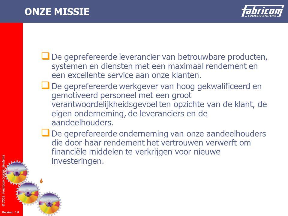 © 2003 Fabricom Logistic Systems Version : 1.0 ONZE MISSIE  De geprefereerde leverancier van betrouwbare producten, systemen en diensten met een maximaal rendement en een excellente service aan onze klanten.