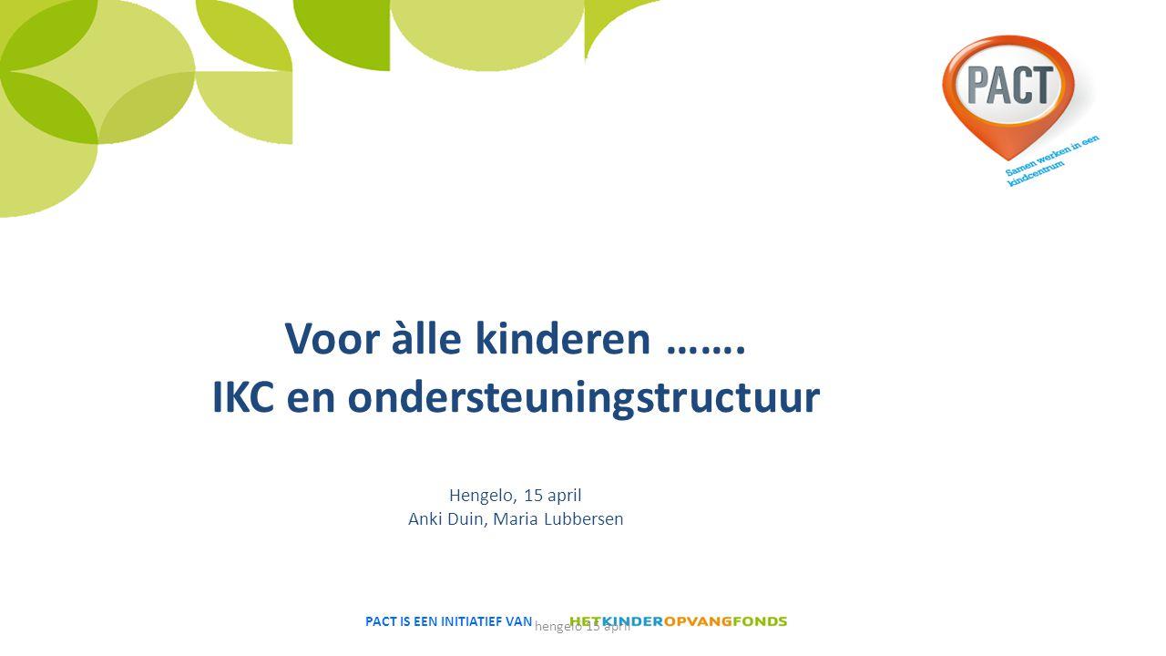 PACT IS EEN INITIATIEF VAN Voor àlle kinderen ……. IKC en ondersteuningstructuur Hengelo, 15 april Anki Duin, Maria Lubbersen hengelo 15 april