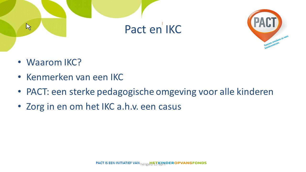 PACT IS EEN INITIATIEF VAN Pact en IKC Waarom IKC? Kenmerken van een IKC PACT: een sterke pedagogische omgeving voor alle kinderen Zorg in en om het I