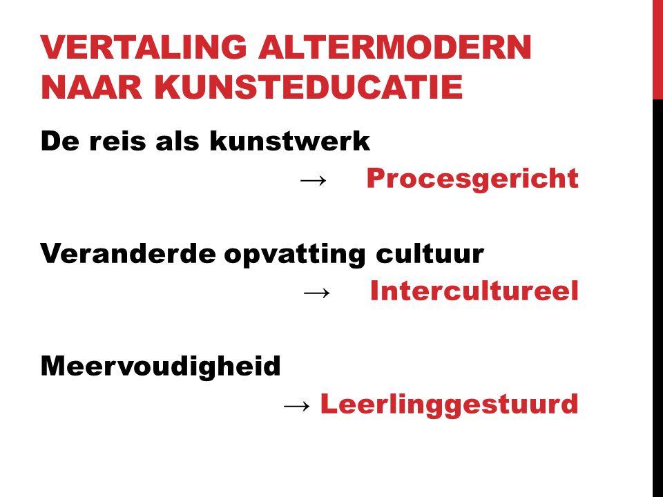 VERTALING ALTERMODERN NAAR KUNSTEDUCATIE De reis als kunstwerk → Procesgericht Veranderde opvatting cultuur →Intercultureel Meervoudigheid → Leerlingg