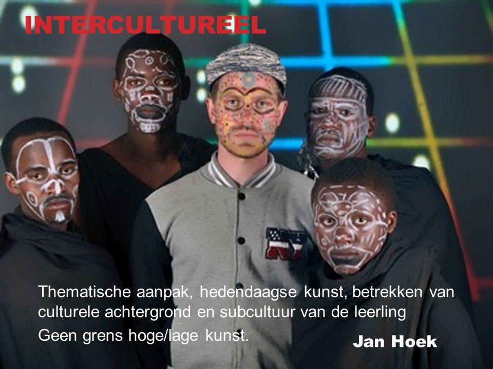 INTERCULTUREEL Jan Hoek Thematische aanpak, hedendaagse kunst, betrekken van culturele achtergrond en subcultuur van de leerling Geen grens hoge/lage