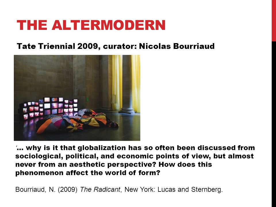 THE ALTERMODERN Tate Triennial 2009, curator: Nicolas Bourriaud ' … why is it that globalization has so often been discussed from sociological, political, and economic points of view, but almost never from an aesthetic perspective.