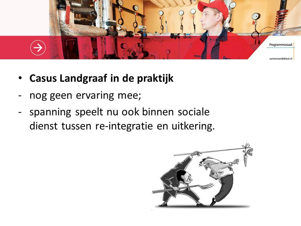 Casus Landgraaf in de praktijk -nog geen ervaring mee; -spanning speelt nu ook binnen sociale dienst tussen re-integratie en uitkering.