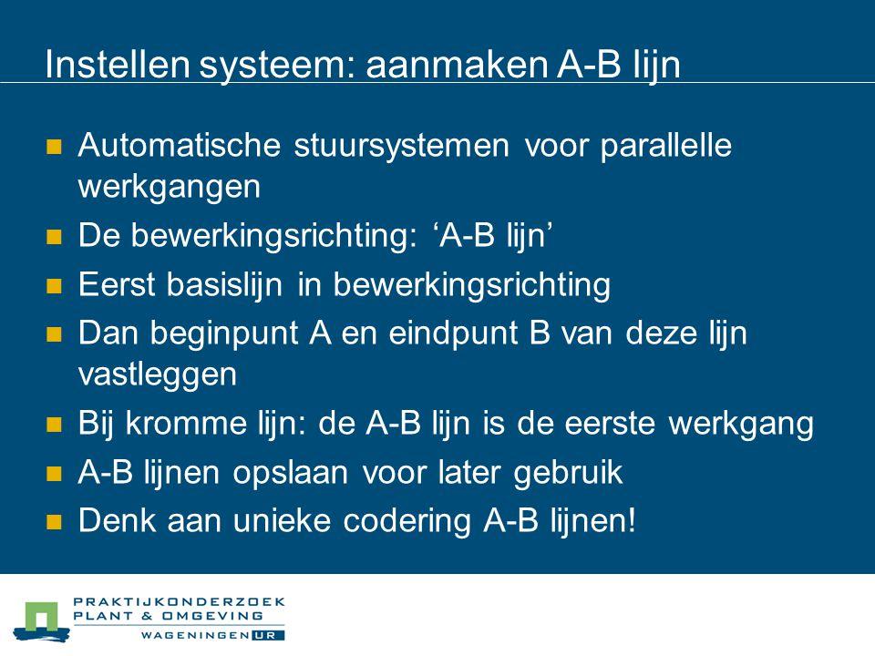 Instellen systeem: aanmaken A-B lijn Automatische stuursystemen voor parallelle werkgangen De bewerkingsrichting: 'A-B lijn' Eerst basislijn in bewerkingsrichting Dan beginpunt A en eindpunt B van deze lijn vastleggen Bij kromme lijn: de A-B lijn is de eerste werkgang A-B lijnen opslaan voor later gebruik Denk aan unieke codering A-B lijnen!