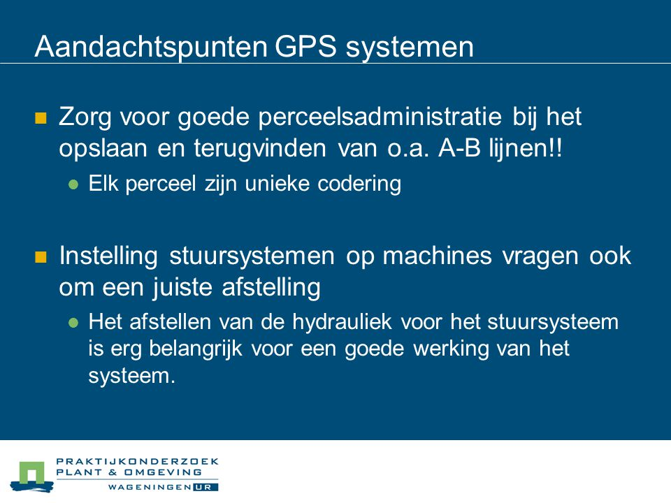 Aandachtspunten GPS systemen Zorg voor goede perceelsadministratie bij het opslaan en terugvinden van o.a.