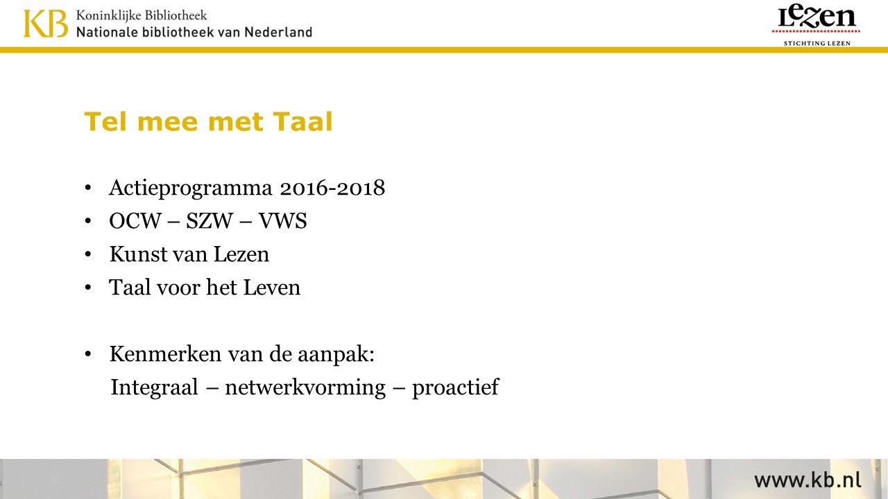 Tel mee met Taal Actieprogramma 2016-2018 OCW – SZW – VWS Kunst van Lezen Taal voor het Leven Kenmerken van de aanpak: Integraal – netwerkvorming – pr