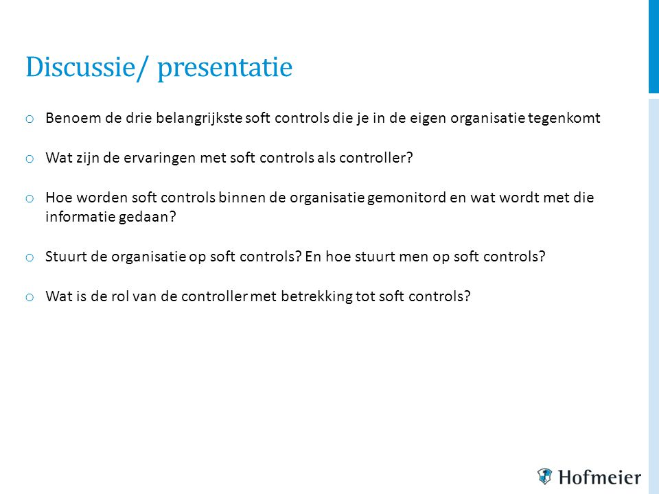 Discussie/ presentatie o Benoem de drie belangrijkste soft controls die je in de eigen organisatie tegenkomt o Wat zijn de ervaringen met soft control
