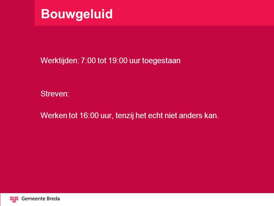 Bouwgeluid Werktijden: 7:00 tot 19:00 uur toegestaan Streven: Werken tot 16:00 uur, tenzij het echt niet anders kan.