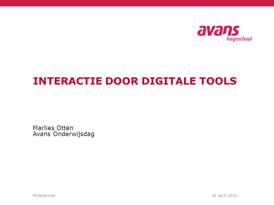 Marlies Otten Avans Onderwijsdag Modulecode:16 april 2015 INTERACTIE DOOR DIGITALE TOOLS