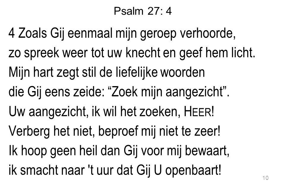 Psalm 27: 4 4 Zoals Gij eenmaal mijn geroep verhoorde, zo spreek weer tot uw knecht en geef hem licht.
