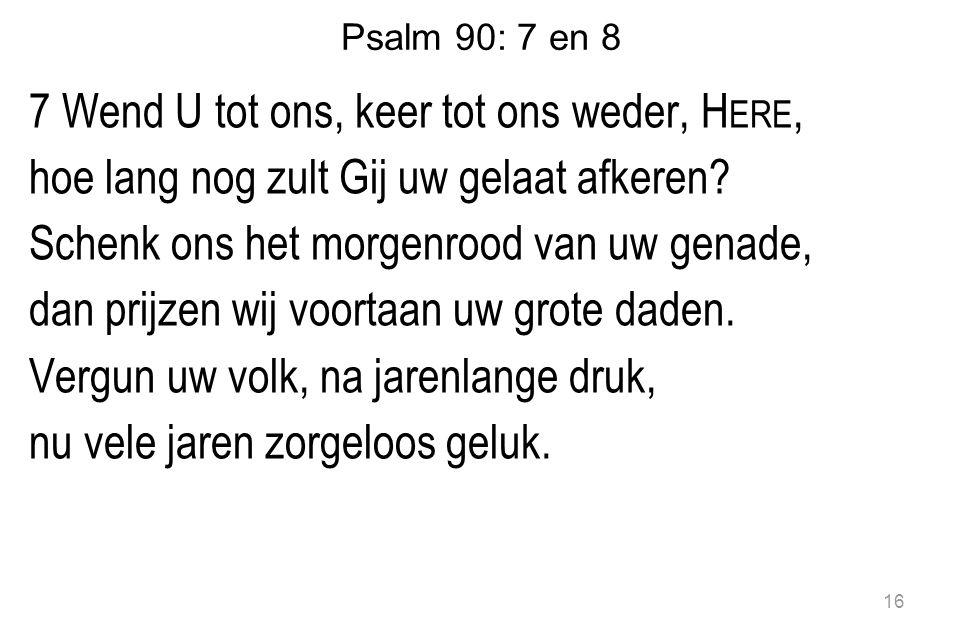 Psalm 90: 7 en 8 7 Wend U tot ons, keer tot ons weder, H ERE, hoe lang nog zult Gij uw gelaat afkeren.