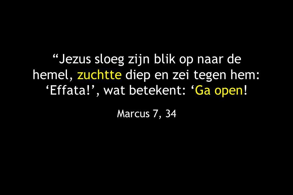 Jezus sloeg zijn blik op naar de hemel, zuchtte diep en zei tegen hem: 'Effata!', wat betekent: 'Ga open.