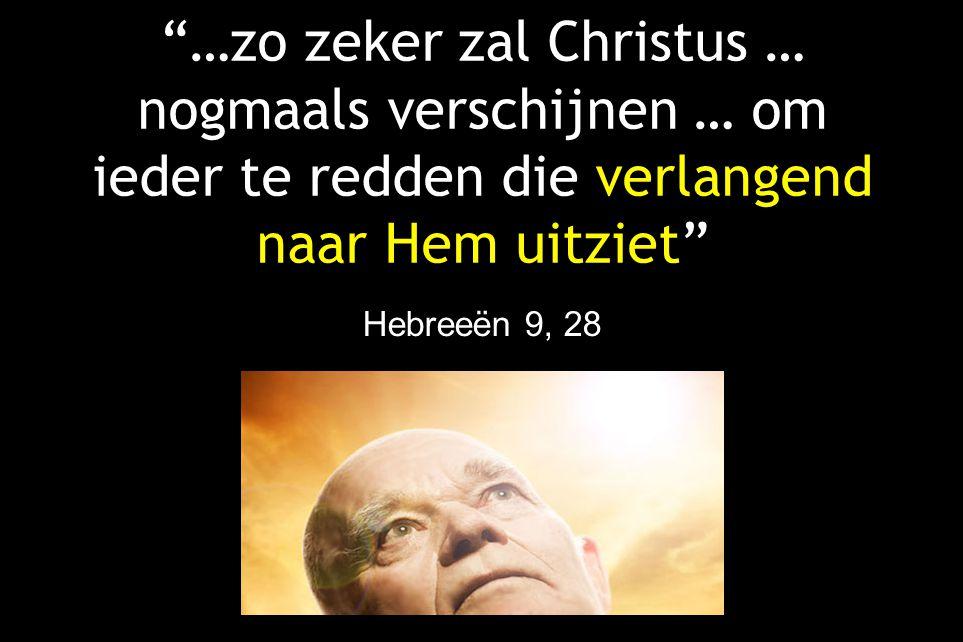 …zo zeker zal Christus … nogmaals verschijnen … om ieder te redden die verlangend naar Hem uitziet Hebreeën 9, 28