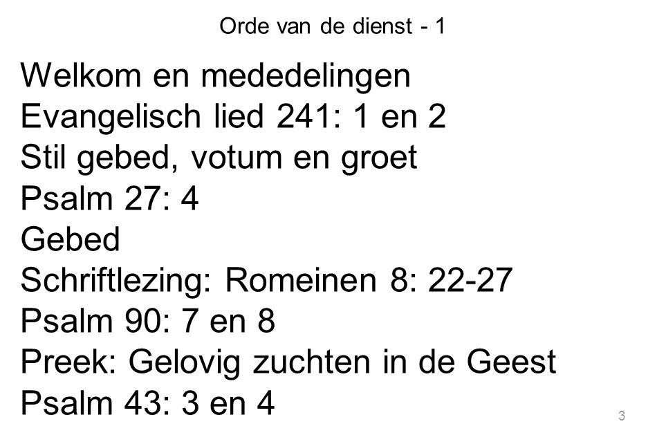 3 Orde van de dienst - 1 Welkom en mededelingen Evangelisch lied 241: 1 en 2 Stil gebed, votum en groet Psalm 27: 4 Gebed Schriftlezing: Romeinen 8: 22-27 Psalm 90: 7 en 8 Preek: Gelovig zuchten in de Geest Psalm 43: 3 en 4