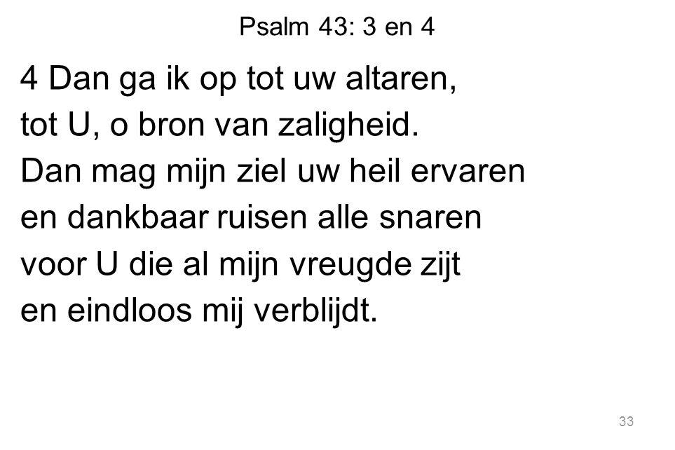 Psalm 43: 3 en 4 4 Dan ga ik op tot uw altaren, tot U, o bron van zaligheid.