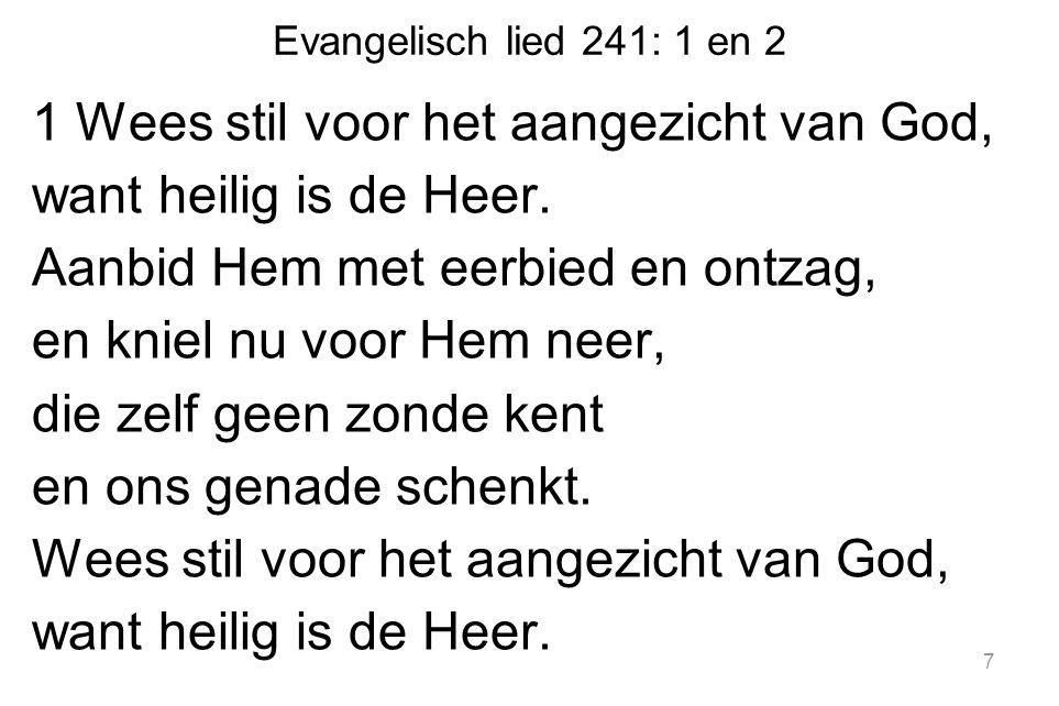 Evangelisch lied 241: 1 en 2 1 Wees stil voor het aangezicht van God, want heilig is de Heer.
