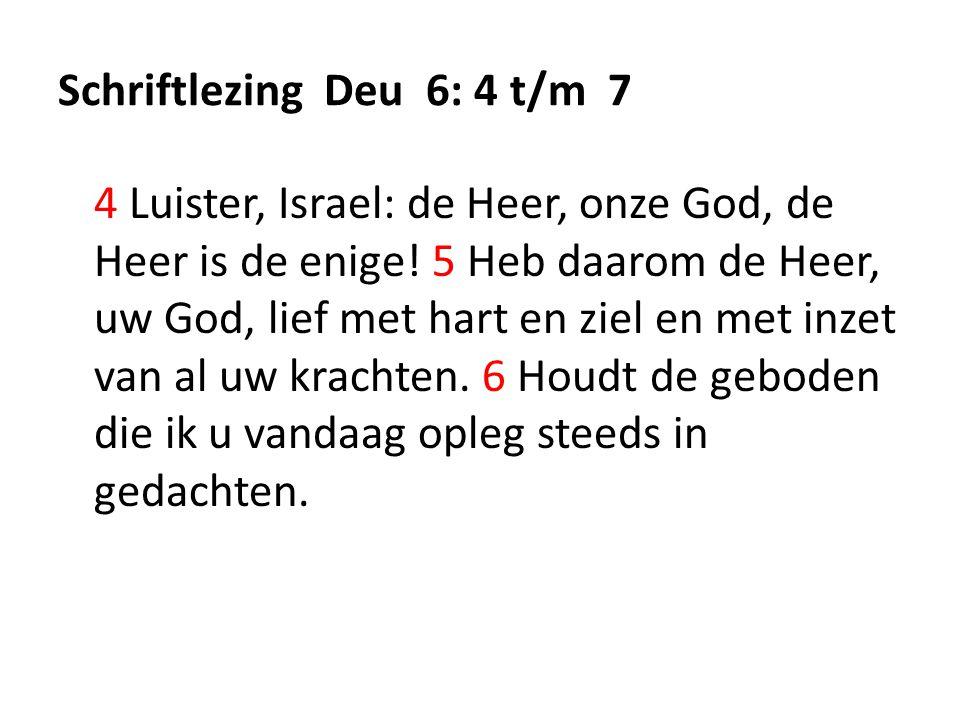 Schriftlezing Deu 6: 4 t/m 7 4 Luister, Israel: de Heer, onze God, de Heer is de enige.