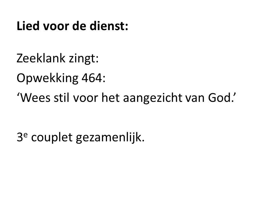 Lied voor de dienst: Zeeklank zingt: Opwekking 464: 'Wees stil voor het aangezicht van God.' 3 e couplet gezamenlijk.