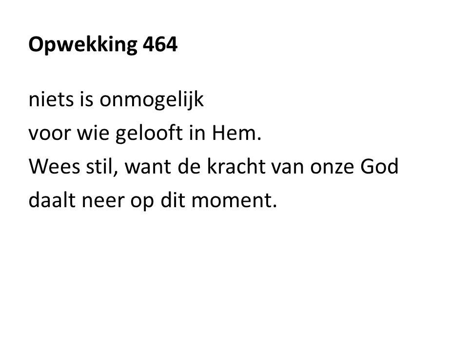 Opwekking 464 niets is onmogelijk voor wie gelooft in Hem.
