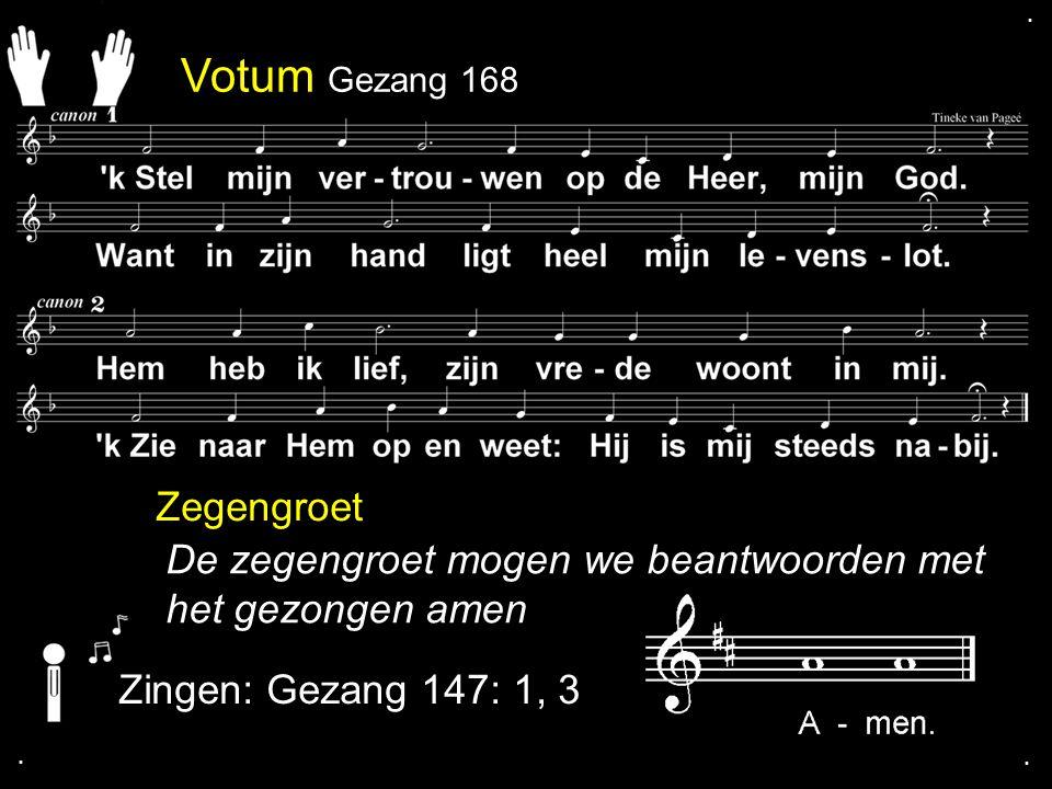 Votum Gezang 168 Zegengroet De zegengroet mogen we beantwoorden met het gezongen amen Zingen: Gezang 147: 1, 3....