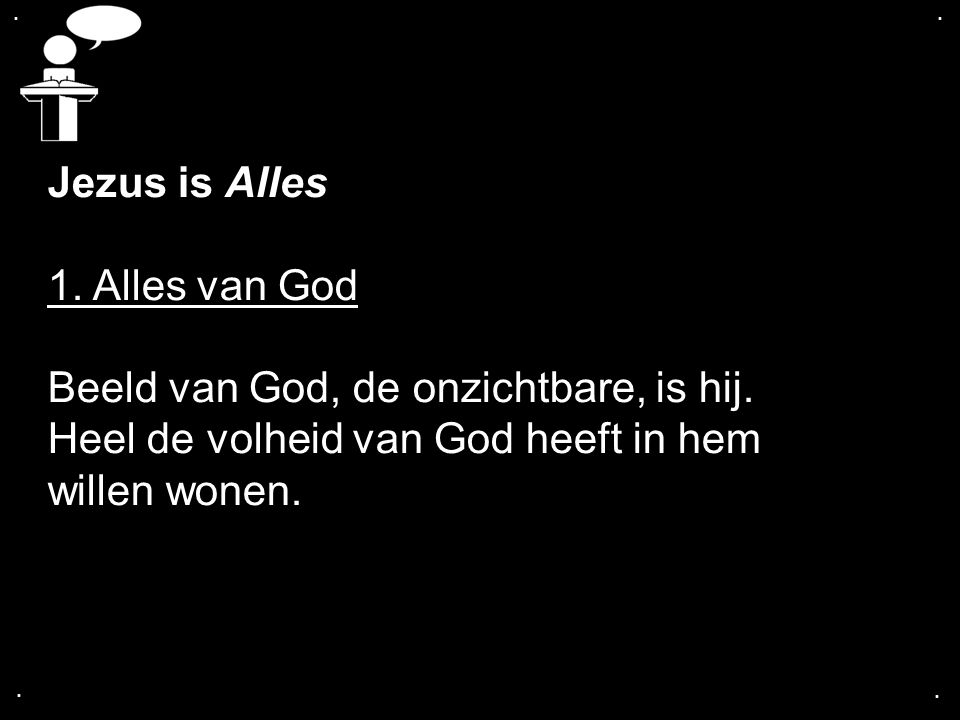 .... Jezus is Alles 1. Alles van God Beeld van God, de onzichtbare, is hij. Heel de volheid van God heeft in hem willen wonen.
