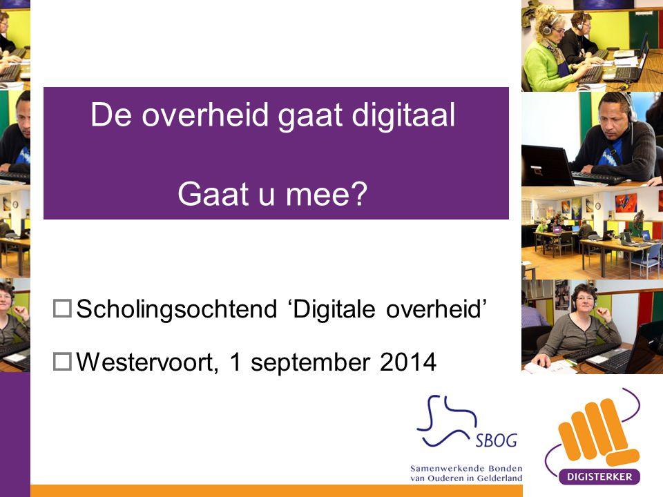  Scholingsochtend 'Digitale overheid'  Westervoort, 1 september 2014 De overheid gaat digitaal Gaat u mee