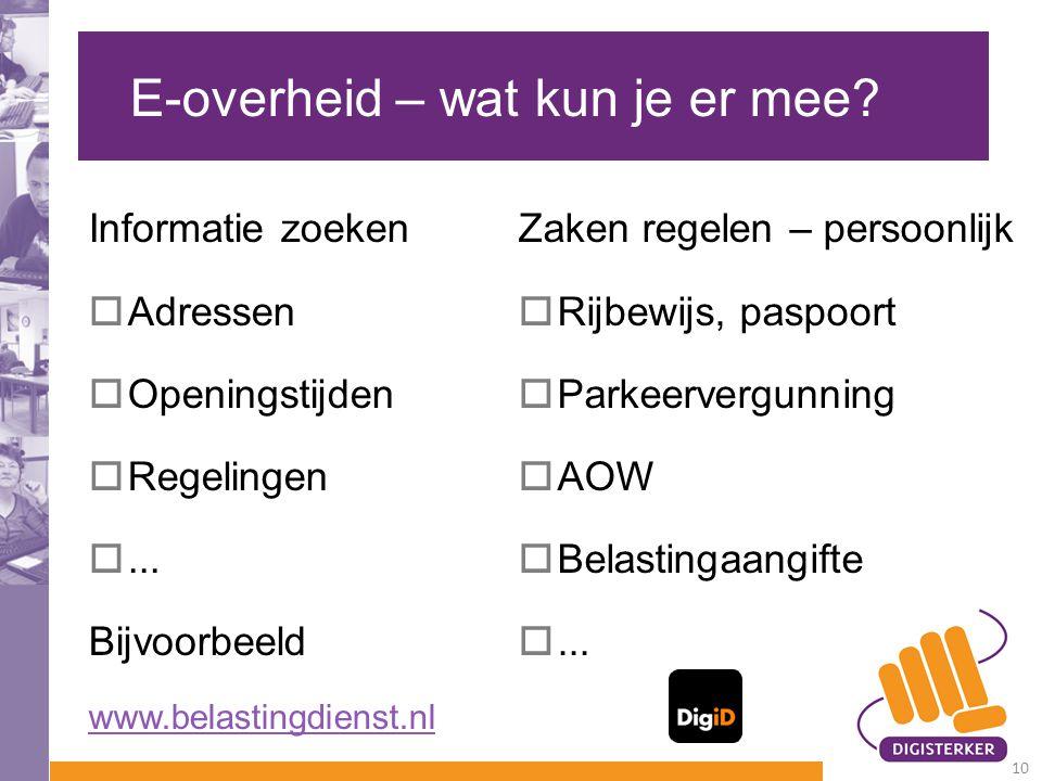 E-overheid – wat kun je er mee? Informatie zoeken  Adressen  Openingstijden  Regelingen ... Bijvoorbeeld www.belastingdienst.nl Zaken regelen – pe