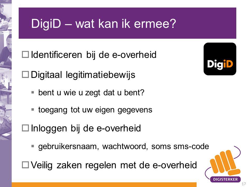 DigiD – wat kan ik ermee?  Identificeren bij de e-overheid  Digitaal legitimatiebewijs  bent u wie u zegt dat u bent?  toegang tot uw eigen gegeve