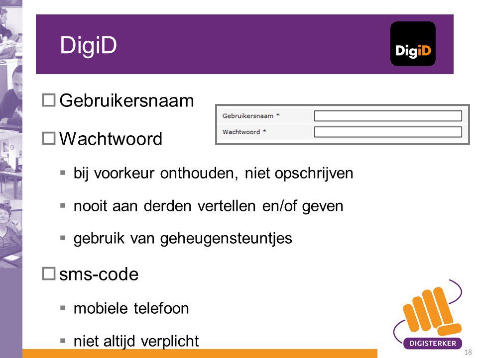 DigiD  Gebruikersnaam  Wachtwoord  bij voorkeur onthouden, niet opschrijven  nooit aan derden vertellen en/of geven  gebruik van geheugensteuntjes  sms-code  mobiele telefoon  niet altijd verplicht 18