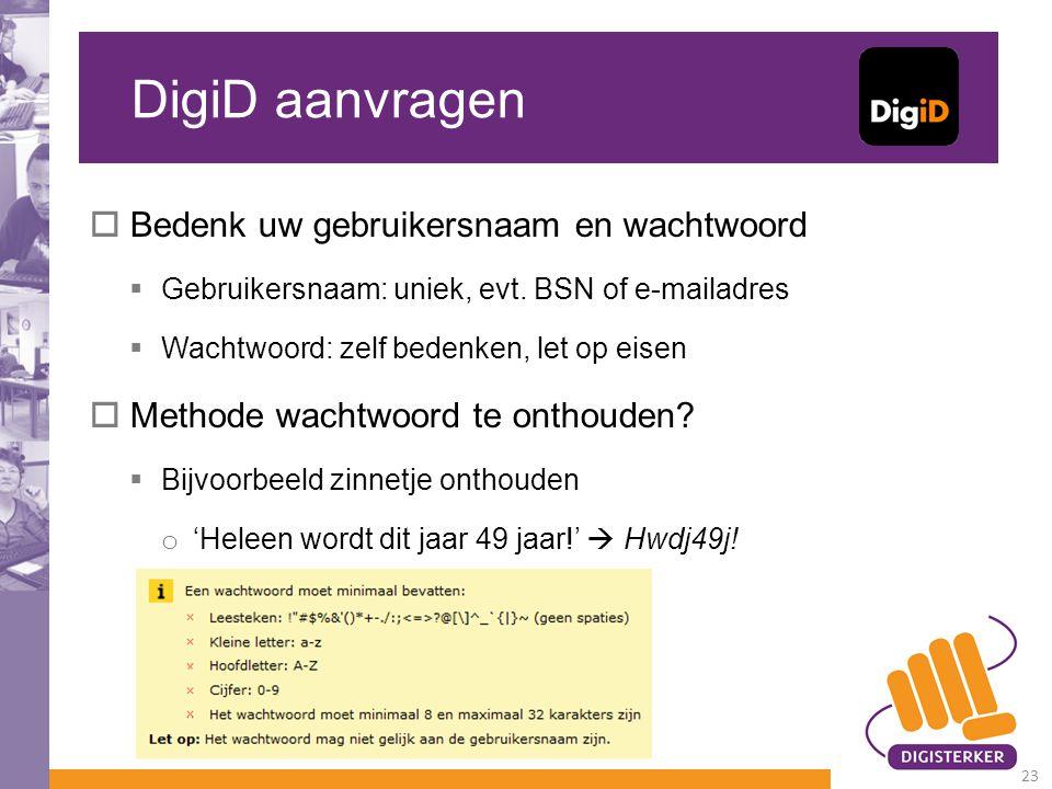DigiD aanvragen  Bedenk uw gebruikersnaam en wachtwoord  Gebruikersnaam: uniek, evt. BSN of e-mailadres  Wachtwoord: zelf bedenken, let op eisen 