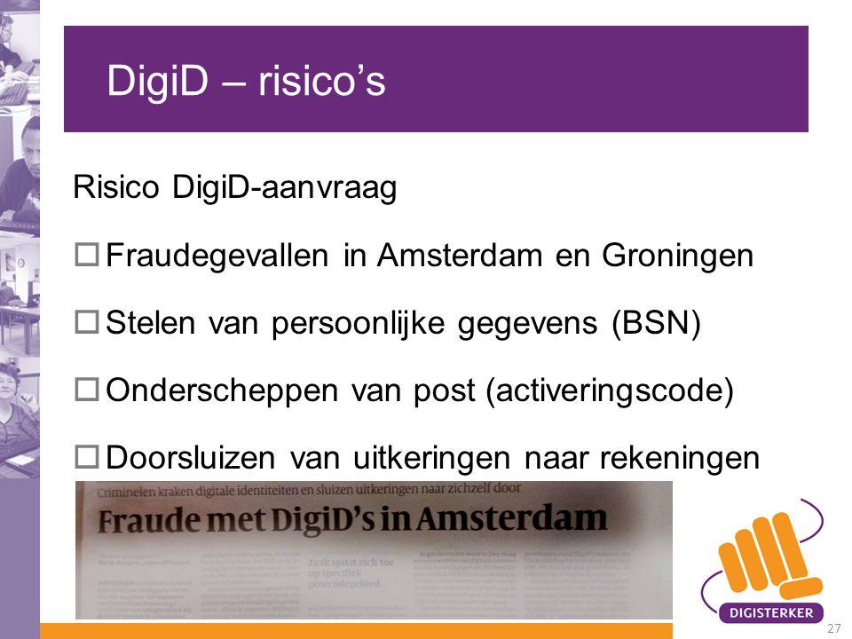 DigiD – risico's Risico DigiD-aanvraag  Fraudegevallen in Amsterdam en Groningen  Stelen van persoonlijke gegevens (BSN)  Onderscheppen van post (activeringscode)  Doorsluizen van uitkeringen naar rekeningen 27