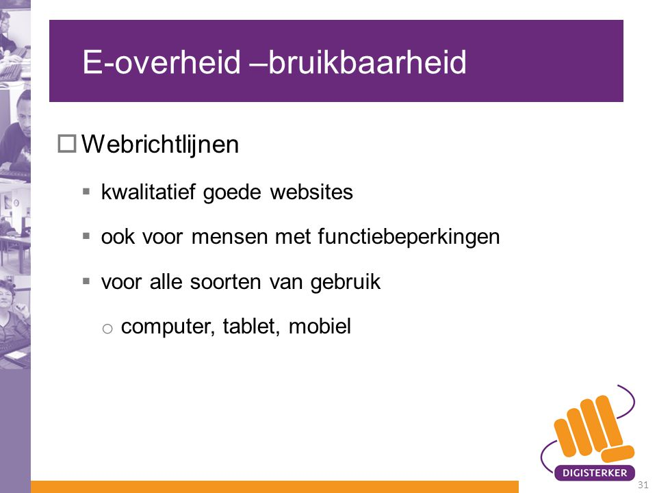 E-overheid –bruikbaarheid  Webrichtlijnen  kwalitatief goede websites  ook voor mensen met functiebeperkingen  voor alle soorten van gebruik o computer, tablet, mobiel 31