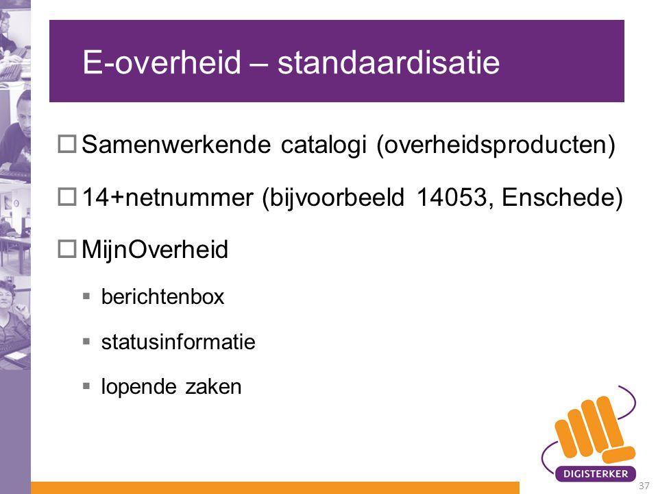 E-overheid – standaardisatie  Samenwerkende catalogi (overheidsproducten)  14+netnummer (bijvoorbeeld 14053, Enschede)  MijnOverheid  berichtenbox  statusinformatie  lopende zaken 37