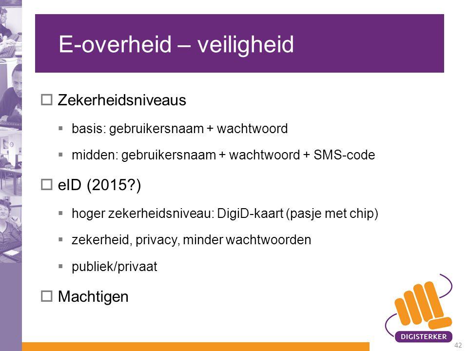 E-overheid – veiligheid  Zekerheidsniveaus  basis: gebruikersnaam + wachtwoord  midden: gebruikersnaam + wachtwoord + SMS-code  eID (2015?)  hoge