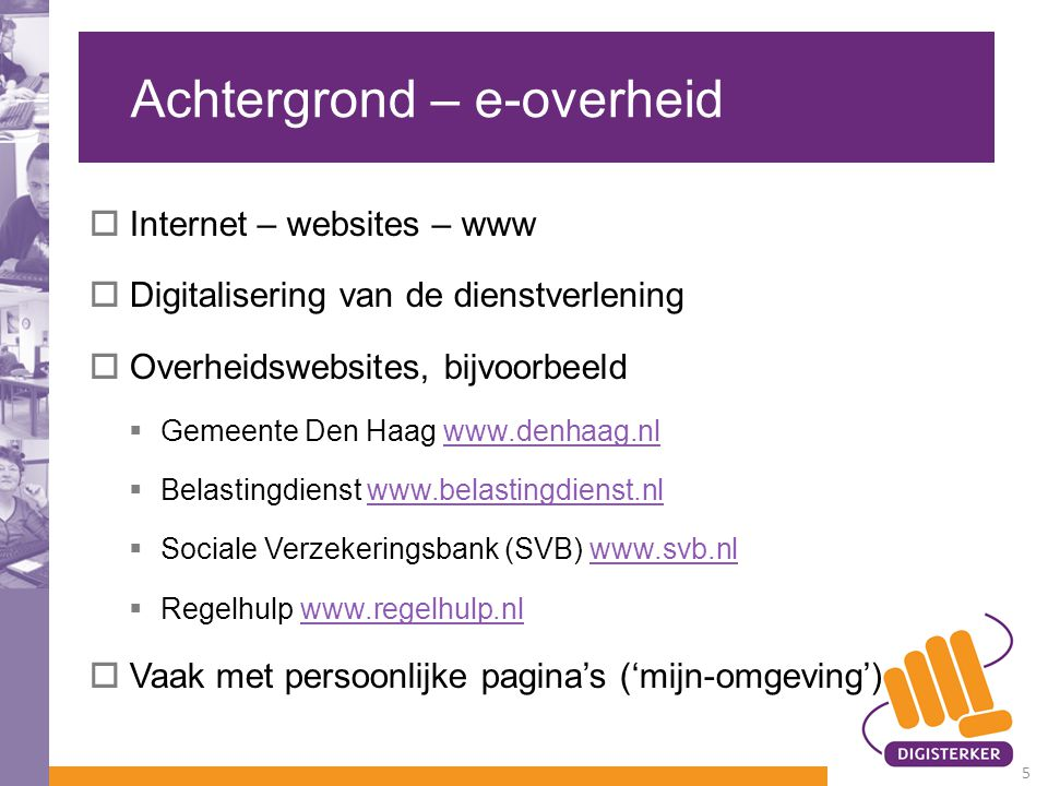 Achtergrond – e-overheid  Internet – websites – www  Digitalisering van de dienstverlening  Overheidswebsites, bijvoorbeeld  Gemeente Den Haag www.denhaag.nlwww.denhaag.nl  Belastingdienst www.belastingdienst.nlwww.belastingdienst.nl  Sociale Verzekeringsbank (SVB) www.svb.nlwww.svb.nl  Regelhulp www.regelhulp.nlwww.regelhulp.nl  Vaak met persoonlijke pagina's ('mijn-omgeving') 5