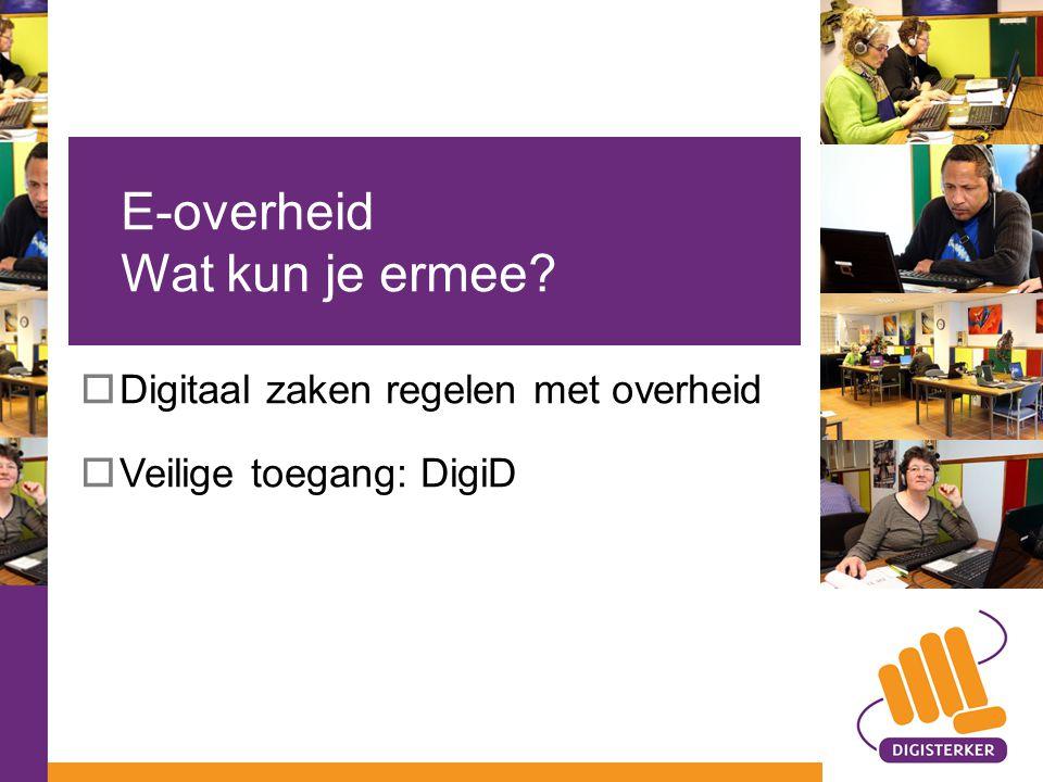  Digitaal zaken regelen met overheid  Veilige toegang: DigiD E-overheid Wat kun je ermee