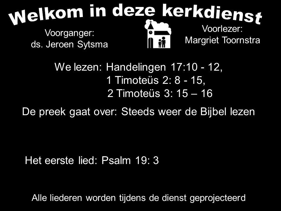 Alle liederen worden tijdens de dienst geprojecteerd We lezen: Handelingen 17:10 - 12, 1 Timoteüs 2: 8 - 15, 2 Timoteüs 3: 15 – 16 De preek gaat over: Steeds weer de Bijbel lezen Voorlezer: Margriet Toornstra Voorganger: ds.