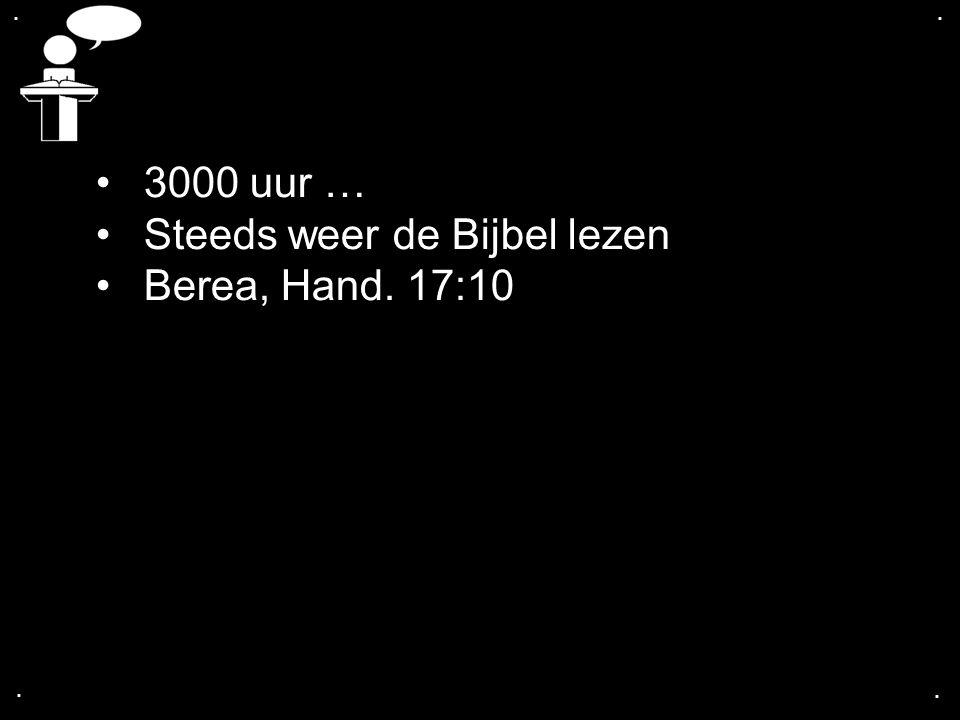 .... 3000 uur … Steeds weer de Bijbel lezen Berea, Hand. 17:10