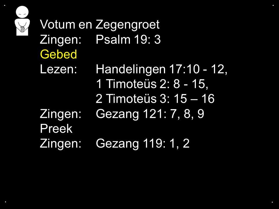 .... Votum en Zegengroet Zingen:Psalm 19: 3 Gebed Lezen: Handelingen 17:10 - 12, 1 Timoteüs 2: 8 - 15, 2 Timoteüs 3: 15 – 16 Zingen:Gezang 121: 7, 8,
