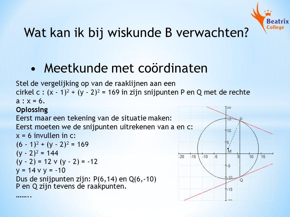 Wat kan ik bij wiskunde B verwachten? Meetkunde met coördinaten Stel de vergelijking op van de raaklijnen aan een cirkel c : (x - 1) 2 + (y - 2) 2 = 1