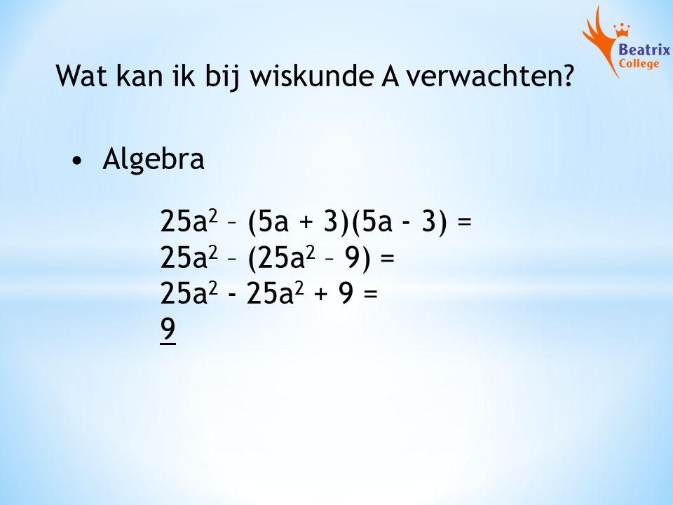Wat kan ik bij wiskunde A verwachten? 25a 2 – (5a + 3)(5a - 3) = 25a 2 – (25a 2 – 9) = 25a 2 - 25a 2 + 9 = 9 Algebra