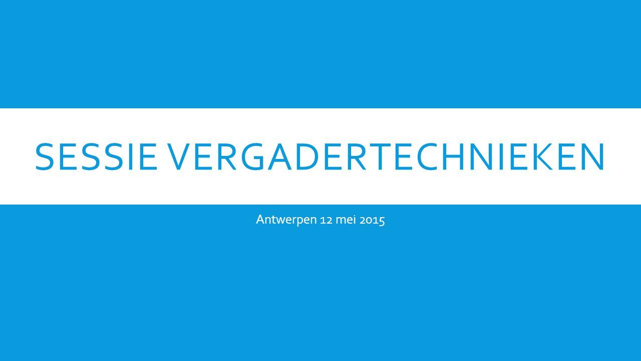 SESSIE VERGADERTECHNIEKEN Antwerpen 12 mei 2015