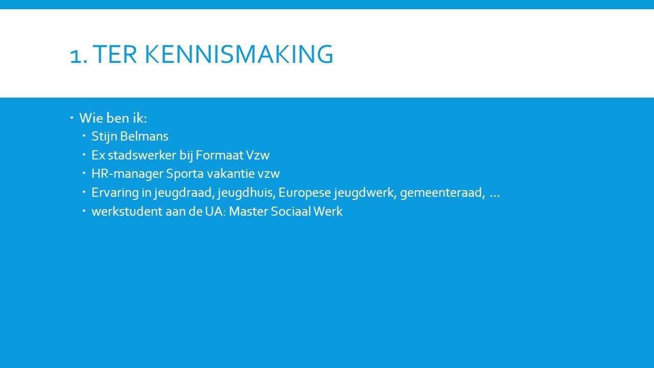 1. TER KENNISMAKING  Wie ben ik:  Stijn Belmans  Ex stadswerker bij Formaat Vzw  HR-manager Sporta vakantie vzw  Ervaring in jeugdraad, jeugdhuis