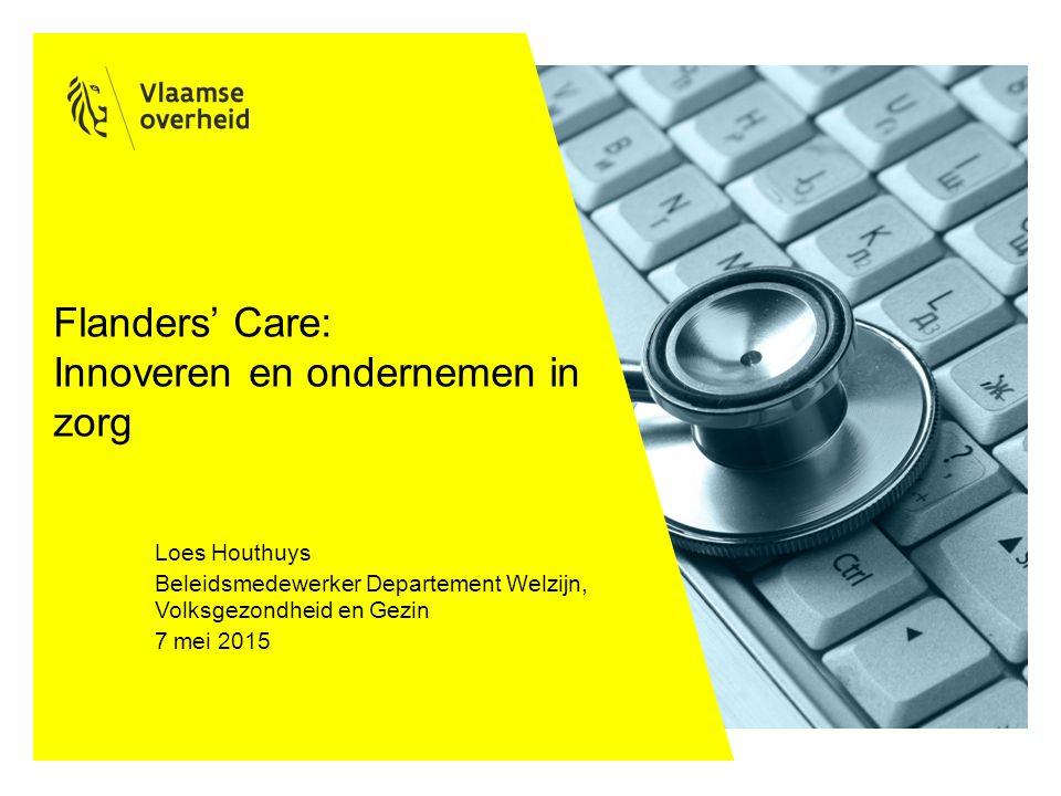 Flanders' Care: Innoveren en ondernemen in zorg Loes Houthuys Beleidsmedewerker Departement Welzijn, Volksgezondheid en Gezin 7 mei 2015