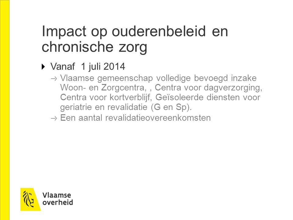 Impact op ouderenbeleid en chronische zorg Vanaf 1 juli 2014 Vlaamse gemeenschap volledige bevoegd inzake Woon- en Zorgcentra,, Centra voor dagverzorg