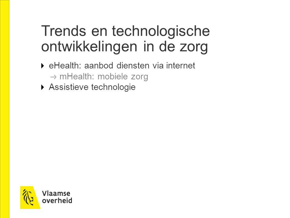 Trends en technologische ontwikkelingen in de zorg eHealth: aanbod diensten via internet mHealth: mobiele zorg Assistieve technologie