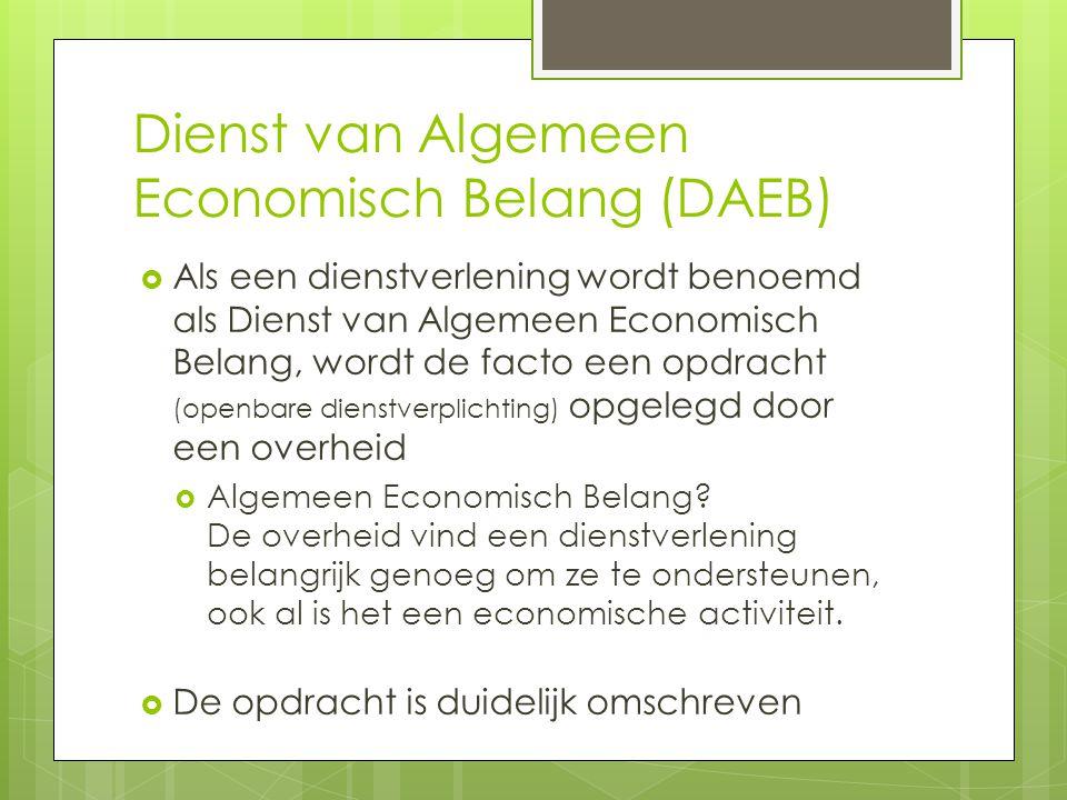 Dienst van Algemeen Economisch Belang (DAEB)  Als een dienstverlening wordt benoemd als Dienst van Algemeen Economisch Belang, wordt de facto een opdracht (openbare dienstverplichting) opgelegd door een overheid  Algemeen Economisch Belang.